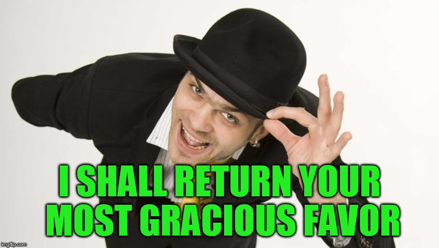 I SHALL RETURN YOUR MOST GRACIOUS FAVOR | made w/ Imgflip meme maker