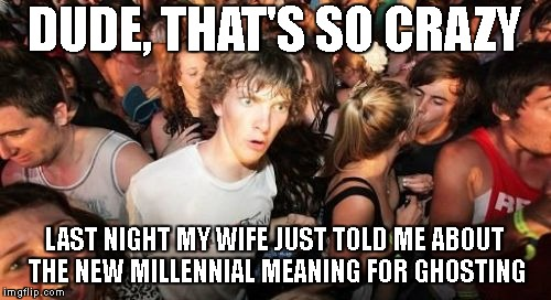 DUDE, THAT'S SO CRAZY LAST NIGHT MY WIFE JUST TOLD ME ABOUT THE NEW MILLENNIAL MEANING FOR GHOSTING | made w/ Imgflip meme maker