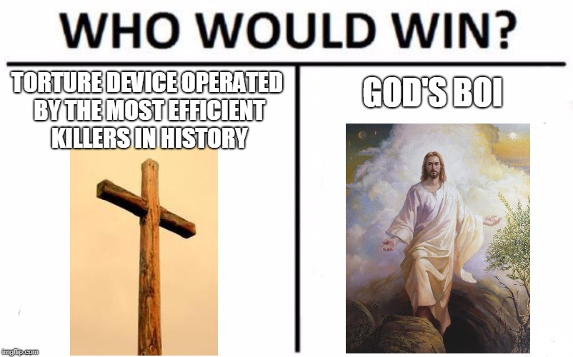 We already know the answer | TORTURE DEVICE OPERATED BY THE MOST EFFICIENT KILLERS IN HISTORY GOD'S BOI | image tagged in memes,who would win,cross,jesus,boi | made w/ Imgflip meme maker