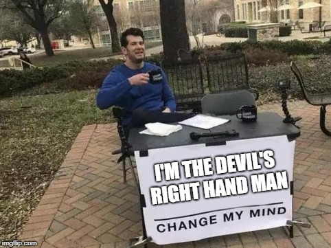 Change My Mind...If you dare! | I'M THE DEVIL'S RIGHT HAND MAN | image tagged in change my mind,cuphead,king dice | made w/ Imgflip meme maker