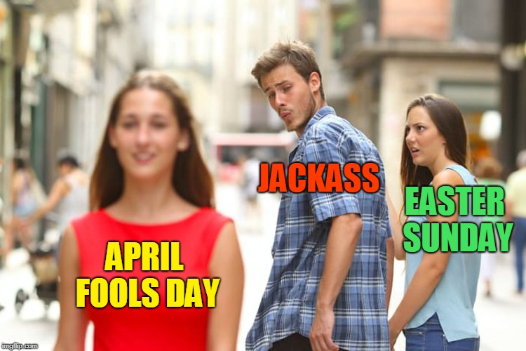 Distracted Boyfriend Meme | APRIL FOOLS DAY JACKASS EASTER SUNDAY | image tagged in memes,distracted boyfriend,easter fools day,easter,april fools day,april fools | made w/ Imgflip meme maker