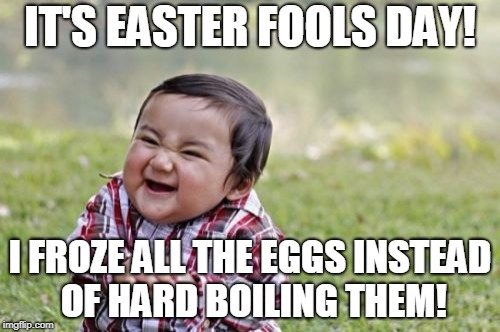 Evil Toddler Meme | IT'S EASTER FOOLS DAY! I FROZE ALL THE EGGS INSTEAD OF HARD BOILING THEM! | image tagged in memes,evil toddler,easter fools day,easter,april fools day,april fools | made w/ Imgflip meme maker