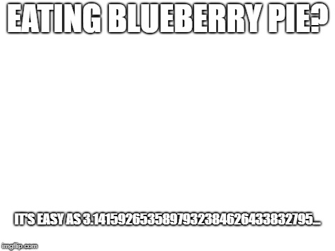 pie | EATING BLUEBERRY PIE? IT'S EASY AS 3.1415926535897932384626433832795... | image tagged in blank white template,pi,pie | made w/ Imgflip meme maker