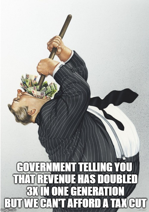 GOVERNMENT TELLING YOU THAT REVENUE HAS DOUBLED 3X IN ONE GENERATION BUT WE CAN'T AFFORD A TAX CUT | image tagged in spending | made w/ Imgflip meme maker