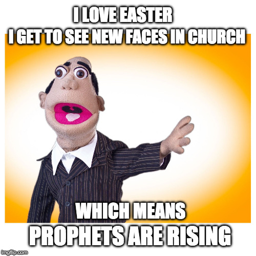 I LOVE EASTER PROPHETS ARE RISING I GET TO SEE NEW FACES IN CHURCH WHICH MEANS | image tagged in pastor stewart | made w/ Imgflip meme maker