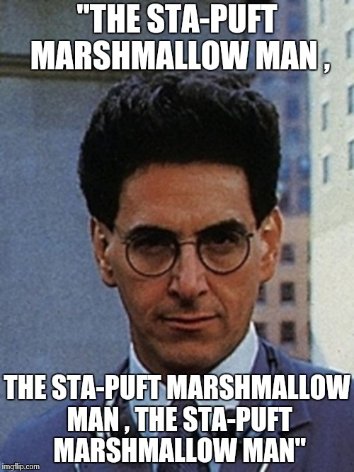 "Egon Spengler | ""THE STA-PUFT MARSHMALLOW MAN , THE STA-PUFT MARSHMALLOW MAN , THE STA-PUFT MARSHMALLOW MAN"" 