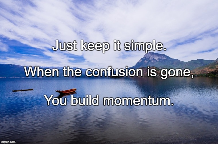 Just keep it simple. You build momentum. When the confusion is gone, | image tagged in peaceful scene | made w/ Imgflip meme maker