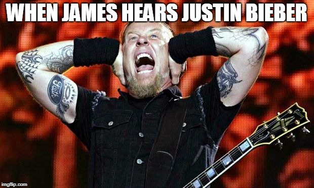 metallica | WHEN JAMES HEARS JUSTIN BIEBER | image tagged in metallica | made w/ Imgflip meme maker