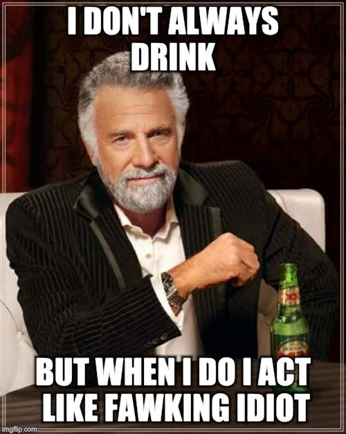 The Most Interesting Man In The World Meme | I DON'T ALWAYS DRINK BUT WHEN I DO I ACT LIKE FAWKING IDIOT. | image tagged in memes,the most interesting man in the world | made w/ Imgflip meme maker