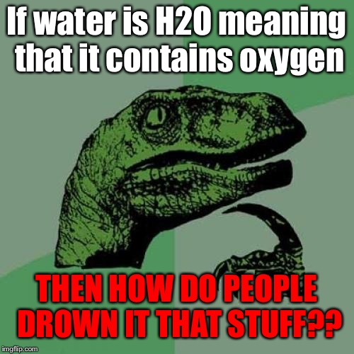 Philosoraptor Meme | If water is H2O meaning that it contains oxygen THEN HOW DO PEOPLE DROWN IT THAT STUFF?? | image tagged in memes,philosoraptor,water,swimming pool,drowning,oxygen | made w/ Imgflip meme maker