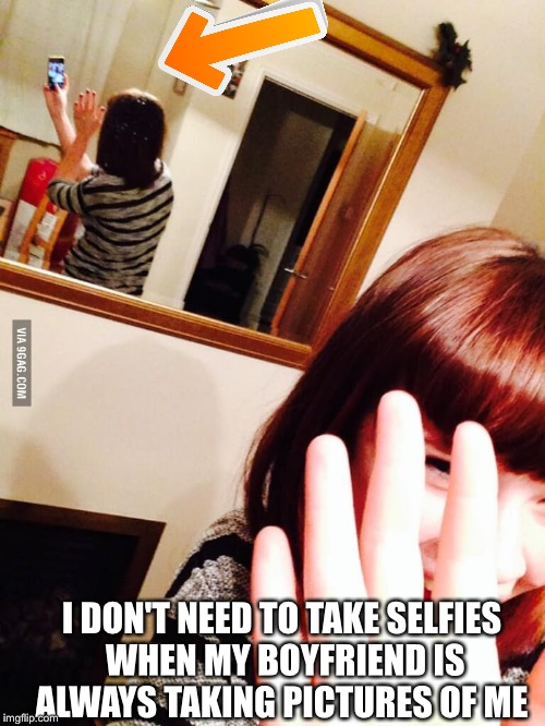 I DON'T NEED TO TAKE SELFIES WHEN MY BOYFRIEND IS ALWAYS TAKING PICTURES OF ME | made w/ Imgflip meme maker