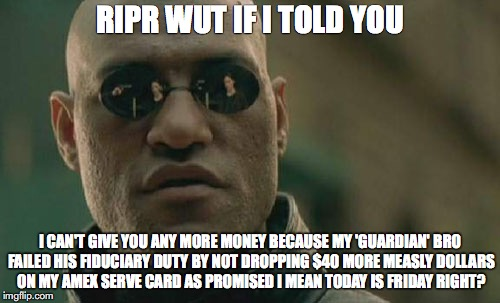 Matrix Morpheus Meme | RIPR WUT IF I TOLD YOU I CAN'T GIVE YOU ANY MORE MONEY BECAUSE MY 'GUARDIAN' BRO FAILED HIS FIDUCIARY DUTY BY NOT DROPPING $40 MORE MEASLY D | image tagged in memes,matrix morpheus | made w/ Imgflip meme maker