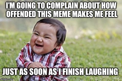 Evil Toddler Meme | I'M GOING TO COMPLAIN ABOUT HOW OFFENDED THIS MEME MAKES ME FEEL JUST AS SOON AS I FINISH LAUGHING | image tagged in memes,evil toddler | made w/ Imgflip meme maker
