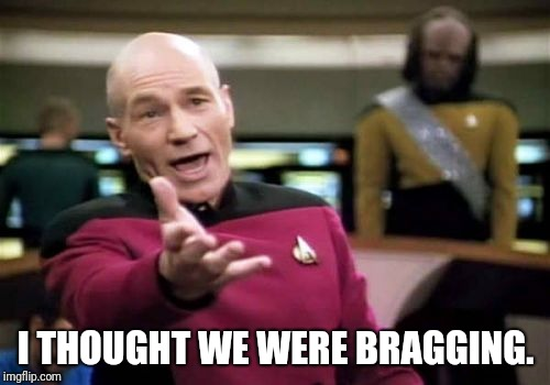 Picard Wtf Meme | I THOUGHT WE WERE BRAGGING. | image tagged in memes,picard wtf | made w/ Imgflip meme maker