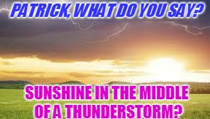 PATRICK, WHAT DO YOU SAY? SUNSHINE IN THE MIDDLE OF A THUNDERSTORM? | made w/ Imgflip meme maker