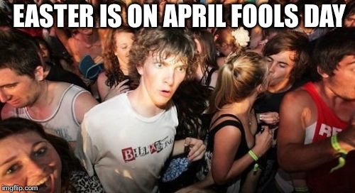 Sudden Clarity Clarence Meme | EASTER IS ON APRIL FOOLS DAY | image tagged in memes,sudden clarity clarence | made w/ Imgflip meme maker