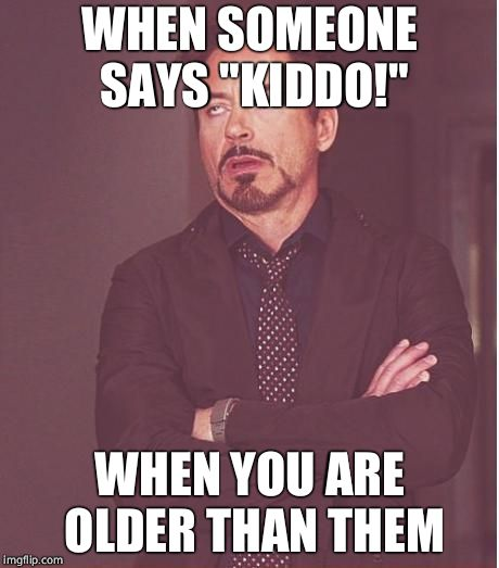 "Face You Make Robert Downey Jr Meme | WHEN SOMEONE SAYS ""KIDDO!"" WHEN YOU ARE OLDER THAN THEM 