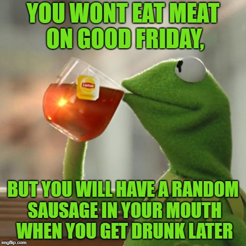 But Thats None Of My Business Meme | YOU WONT EAT MEAT ON GOOD FRIDAY, BUT YOU WILL HAVE A RANDOM SAUSAGE IN YOUR MOUTH WHEN YOU GET DRUNK LATER | image tagged in memes,funny,easter,good friday,funny memes | made w/ Imgflip meme maker