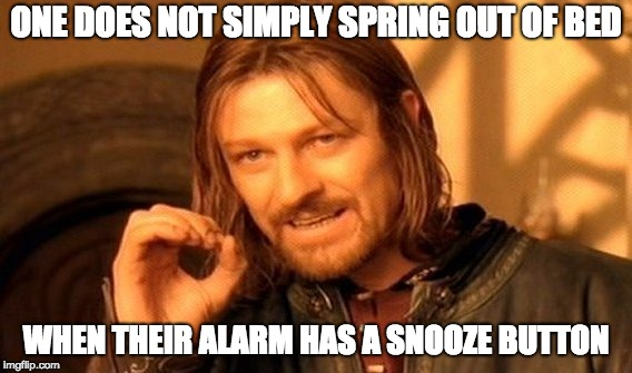 One Does Not Simply Meme | ONE DOES NOT SIMPLY SPRING OUT OF BED WHEN THEIR ALARM HAS A SNOOZE BUTTON | image tagged in memes,one does not simply | made w/ Imgflip meme maker