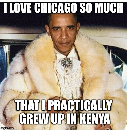 Pimp Daddy Obama | I LOVE CHICAGO SO MUCH THAT I PRACTICALLY GREW UP IN KENYA | image tagged in pimp daddy obama | made w/ Imgflip meme maker