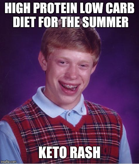 Ketorash | HIGH PROTEIN LOW CARB DIET FOR THE SUMMER KETO RASH | image tagged in memes,bad luck brian,keto,rash,itch | made w/ Imgflip meme maker