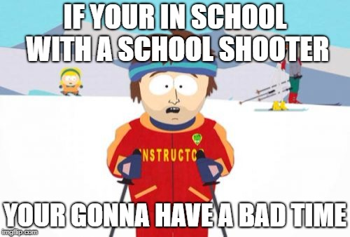 Super Cool Ski Instructor Meme | IF YOUR IN SCHOOL WITH A SCHOOL SHOOTER YOUR GONNA HAVE A BAD TIME | image tagged in memes,super cool ski instructor,school shooter | made w/ Imgflip meme maker