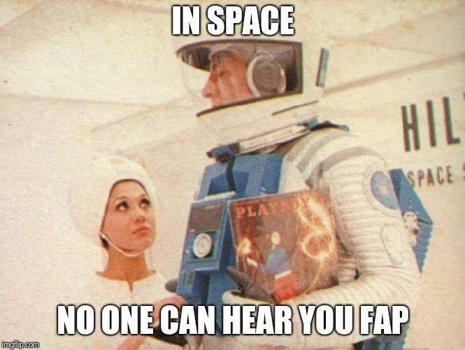 Space Giggity | IN SPACE NO ONE CAN HEAR YOU FAP | image tagged in space,time to fap,fap | made w/ Imgflip meme maker