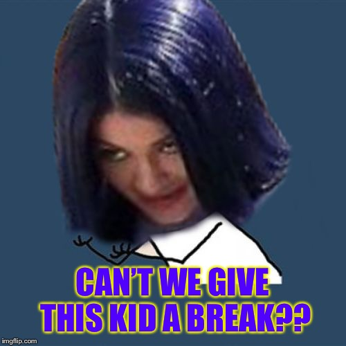 Kylie Y U No | CAN'T WE GIVE THIS KID A BREAK?? | image tagged in kylie y u no | made w/ Imgflip meme maker