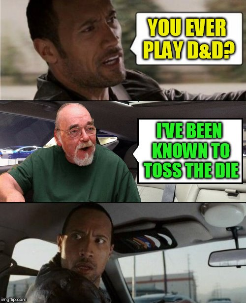 The Rock Driving Gary Gygax (D&D Week, March 29th to April 6th. Dungeons & Dragons. ( TheRoyalPlutonian Event ) |  YOU EVER PLAY D&D? I'VE BEEN KNOWN TO TOSS THE DIE | image tagged in the rock driving blank 2,memes,dnd week,dungeons and dragons week,dd,gary gygax | made w/ Imgflip meme maker