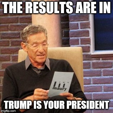 Trump is your president | THE RESULTS ARE IN TRUMP IS YOUR PRESIDENT | image tagged in memes,maury lie detector,trump | made w/ Imgflip meme maker