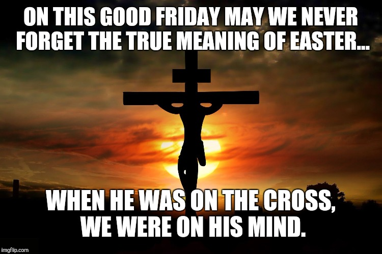 ON THIS GOOD FRIDAY MAY WE NEVER FORGET THE TRUE MEANING OF EASTER... WHEN HE WAS ON THE CROSS, WE WERE ON HIS MIND. | image tagged in the crucifixion | made w/ Imgflip meme maker