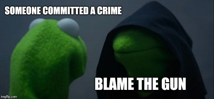 Evil Kermit Meme | SOMEONE COMMITTED A CRIME BLAME THE GUN | image tagged in memes,evil kermit | made w/ Imgflip meme maker