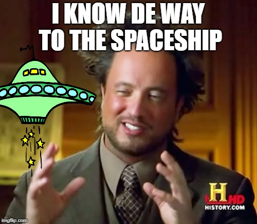 Ancient Aliens Meme | I KNOW DE WAY TO THE SPACESHIP | image tagged in memes,ancient aliens | made w/ Imgflip meme maker