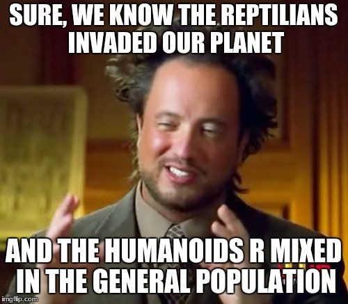Ancient Aliens Meme | SURE, WE KNOW THE REPTILIANS INVADED OUR PLANET AND THE HUMANOIDS R MIXED IN THE GENERAL POPULATION | image tagged in memes,ancient aliens | made w/ Imgflip meme maker