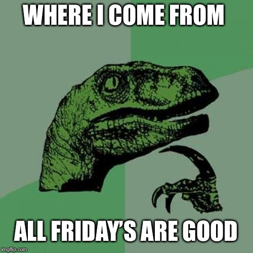 Philosoraptor Meme | WHERE I COME FROM ALL FRIDAY'S ARE GOOD | image tagged in memes,philosoraptor | made w/ Imgflip meme maker