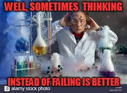 WELL, SOMETIMES  THINKING INSTEAD OF FAILING IS BETTER | made w/ Imgflip meme maker
