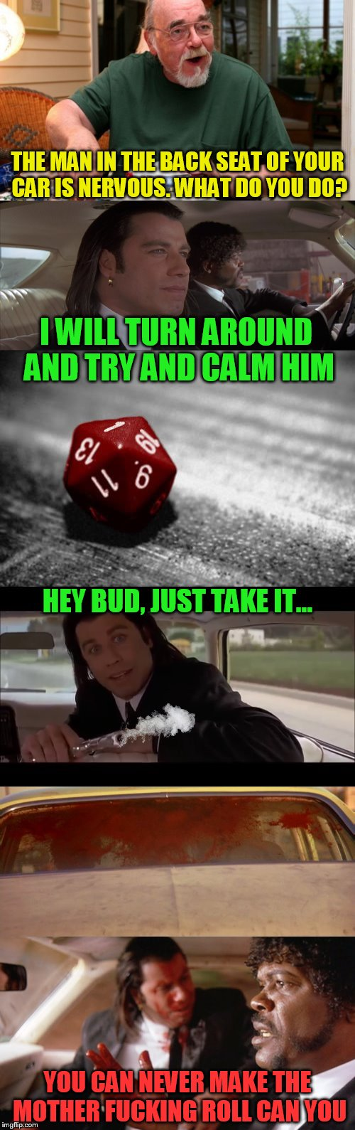 D&D Week, March 29th to April 6th. Dungeons & Dragons. ( TheRoyalPlutonian Event ) | THE MAN IN THE BACK SEAT OF YOUR CAR IS NERVOUS. WHAT DO YOU DO? I WILL TURN AROUND AND TRY AND CALM HIM HEY BUD, JUST TAKE IT... YOU CAN NE | image tagged in memes,dungeons and dragons week,dungeons and dragons,dd,pulp fiction,die roll | made w/ Imgflip meme maker