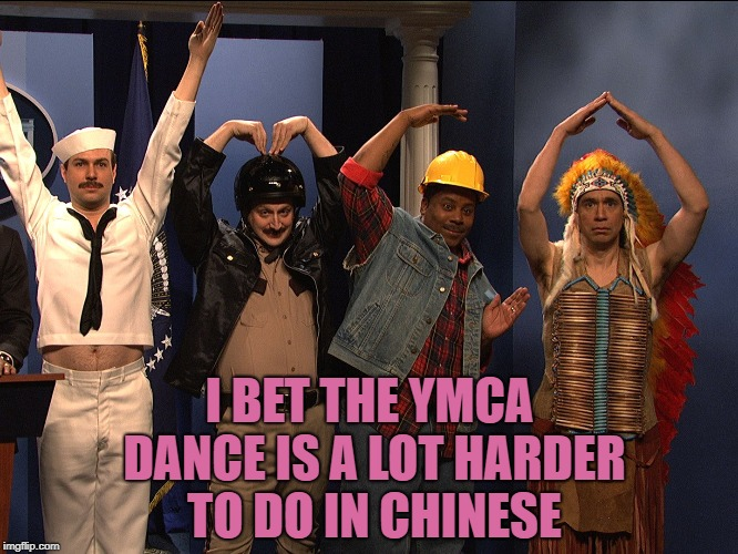 I BET THE YMCA DANCE IS A LOT HARDER TO DO IN CHINESE | image tagged in ymca,funny,memes,funny memes,village people | made w/ Imgflip meme maker