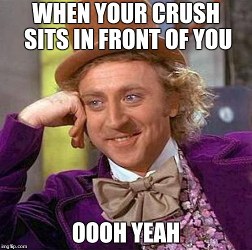 Creepy Condescending Wonka Meme | WHEN YOUR CRUSH SITS IN FRONT OF YOU OOOH YEAH | image tagged in memes,creepy condescending wonka | made w/ Imgflip meme maker
