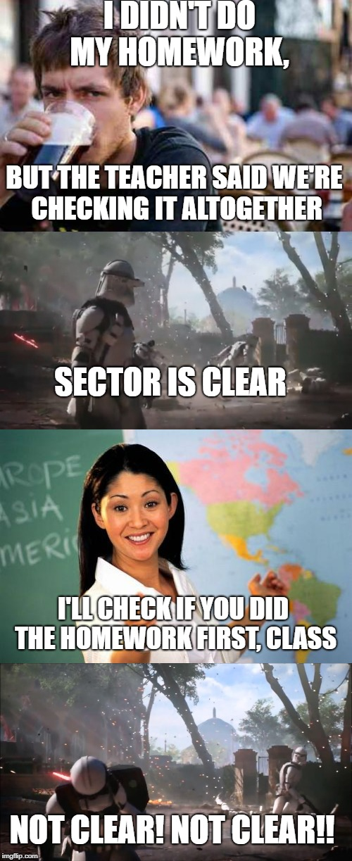 SECTOR ISN'T CLEAR! | I DIDN'T DO MY HOMEWORK, BUT THE TEACHER SAID WE'RE CHECKING IT ALTOGETHER SECTOR IS CLEAR I'LL CHECK IF YOU DID THE HOMEWORK FIRST, CLASS N | image tagged in memes,funny,typowy student,unhelpful high school teacher,star wars | made w/ Imgflip meme maker