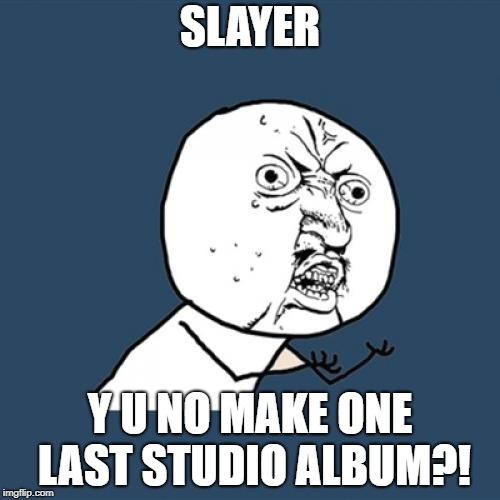 Y U No | SLAYER Y U NO MAKE ONE LAST STUDIO ALBUM?! | image tagged in memes,y u no,doctordoomsday180,slayer,heavy metal,thrash metal | made w/ Imgflip meme maker