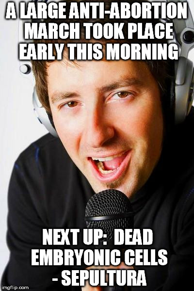 Inappropriate Radio DJ | A LARGE ANTI-ABORTION MARCH TOOK PLACE EARLY THIS MORNING NEXT UP:  DEAD EMBRYONIC CELLS - SEPULTURA | image tagged in inappropriate radio dj,meme | made w/ Imgflip meme maker