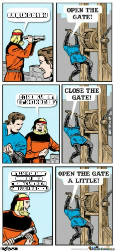 Open the gate a little | OUR QUEEN IS COMING! BUT SHE HAS AN ARMY, THEY DON'T LOOK FRIENDLY THEN AGAIN, SHE MIGHT HAVE BEFRIENDED THE ARMY, AND THEY'RE HEAR TO JOIN  | image tagged in open the gate a little | made w/ Imgflip meme maker