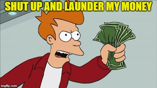 SHUT UP AND LAUNDER MY MONEY | made w/ Imgflip meme maker