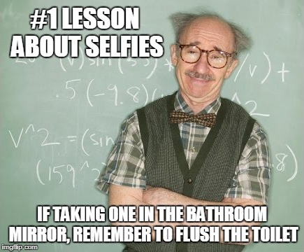 #1 LESSON ABOUT SELFIES IF TAKING ONE IN THE BATHROOM MIRROR, REMEMBER TO FLUSH THE TOILET | made w/ Imgflip meme maker
