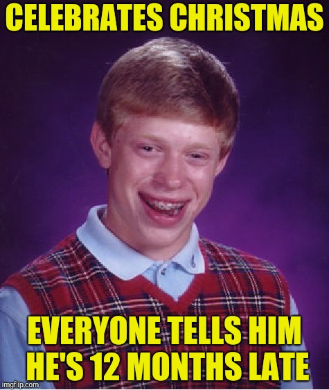 Bad Luck Brian Meme | CELEBRATES CHRISTMAS EVERYONE TELLS HIM HE'S 12 MONTHS LATE | image tagged in memes,bad luck brian | made w/ Imgflip meme maker