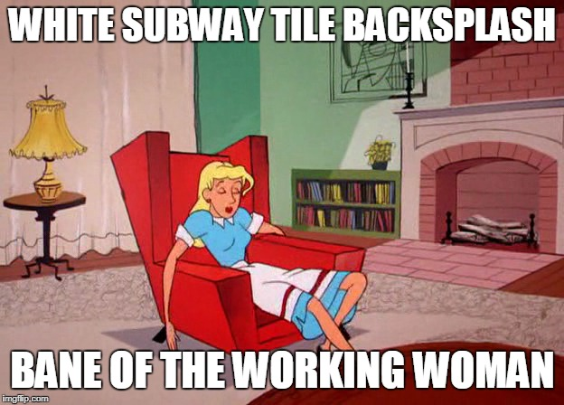 WHITE SUBWAY TILE BACKSPLASH BANE OF THE WORKING WOMAN | made w/ Imgflip meme maker