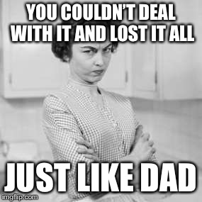 retro angry mom | YOU COULDN'T DEAL WITH IT AND LOST IT ALL JUST LIKE DAD | image tagged in retro angry mom | made w/ Imgflip meme maker