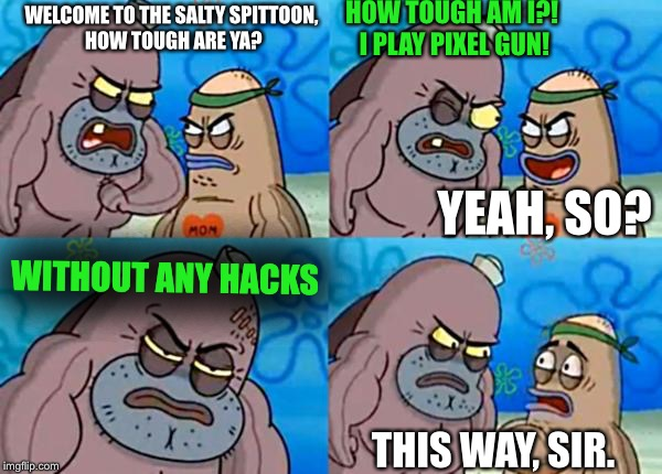 How tough am I? | WELCOME TO THE SALTY SPITTOON, HOW TOUGH ARE YA? HOW TOUGH AM I?! I PLAY PIXEL GUN! YEAH, SO? WITHOUT ANY HACKS THIS WAY, SIR. | image tagged in how tough are ya,memes,welcome to the salty spitoon,funny,spongebob | made w/ Imgflip meme maker