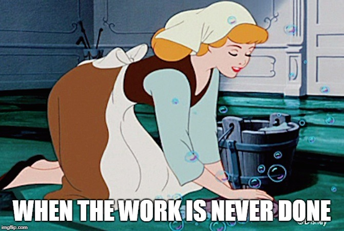 WHEN THE WORK IS NEVER DONE | image tagged in scrub the floor cinderelly | made w/ Imgflip meme maker